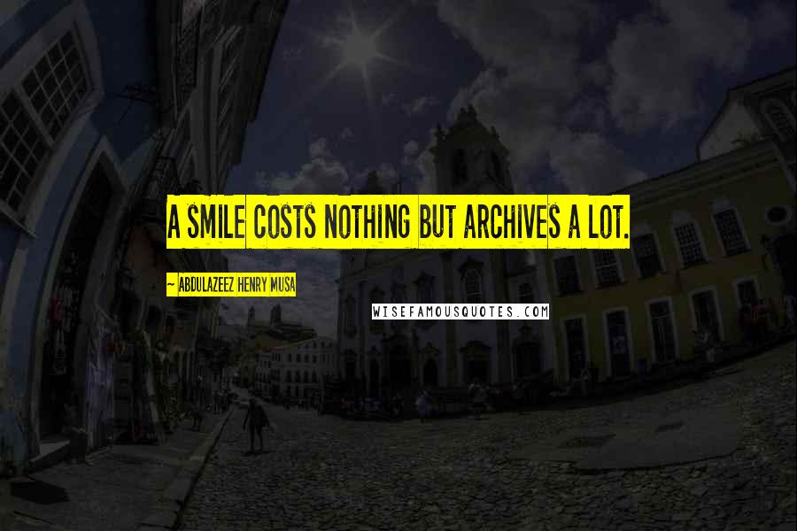 Abdulazeez Henry Musa quotes: A smile costs nothing but archives a lot.