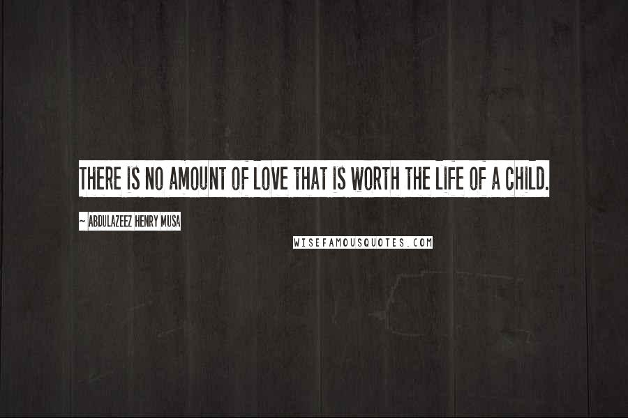 Abdulazeez Henry Musa quotes: There is no amount of love that is worth the life of a child.