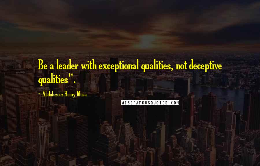 "Abdulazeez Henry Musa quotes: Be a leader with exceptional qualities, not deceptive qualities""."