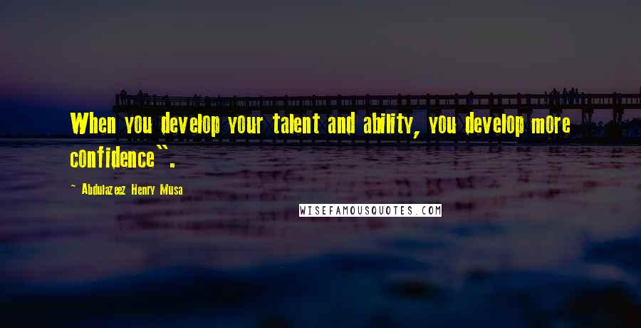 "Abdulazeez Henry Musa quotes: When you develop your talent and ability, you develop more confidence""."