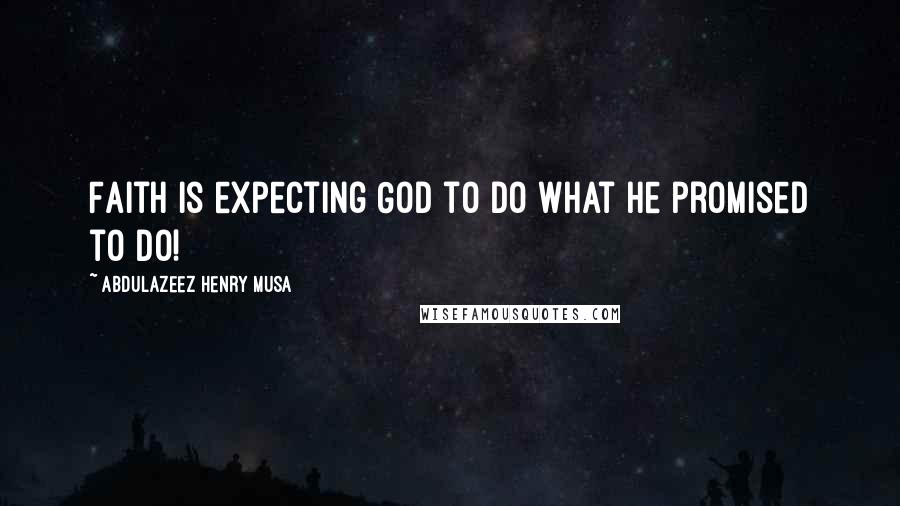 Abdulazeez Henry Musa quotes: Faith is expecting God to do what He promised to do!