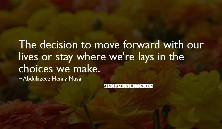 Abdulazeez Henry Musa quotes: The decision to move forward with our lives or stay where we're lays in the choices we make.