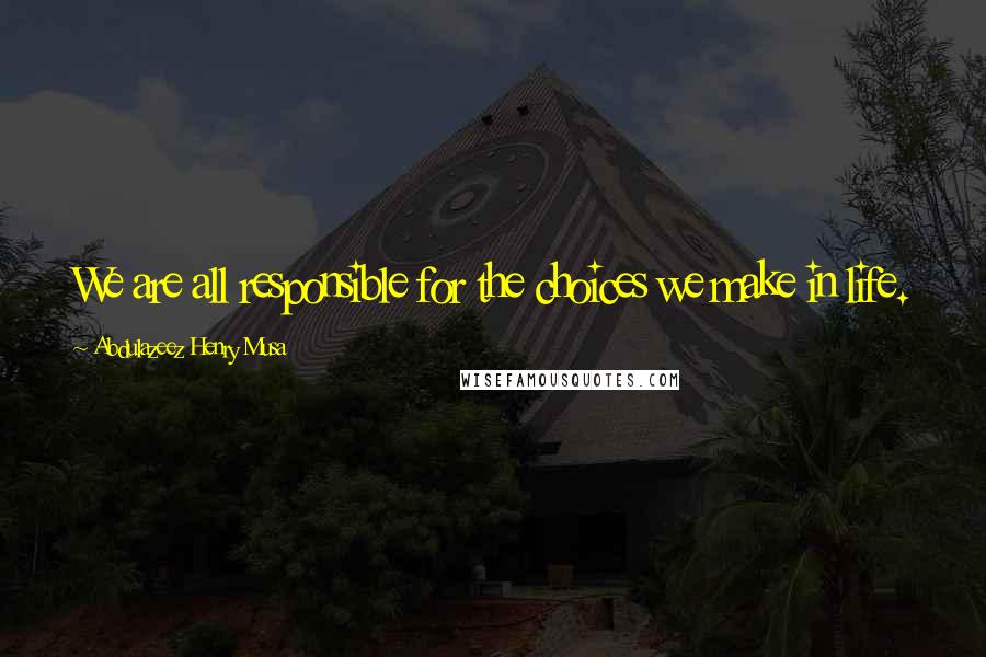 Abdulazeez Henry Musa quotes: We are all responsible for the choices we make in life.