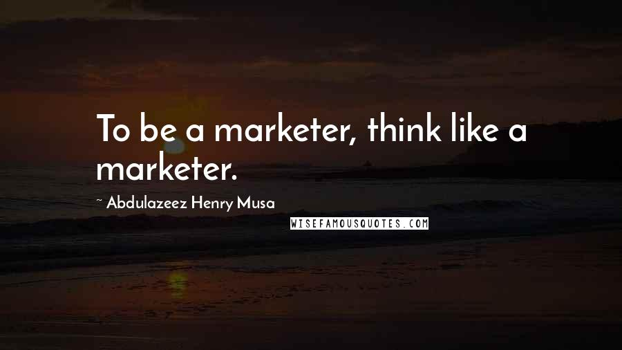 Abdulazeez Henry Musa quotes: To be a marketer, think like a marketer.