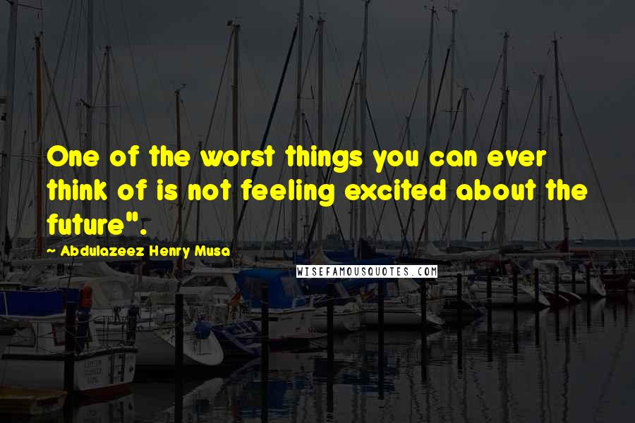 "Abdulazeez Henry Musa quotes: One of the worst things you can ever think of is not feeling excited about the future""."