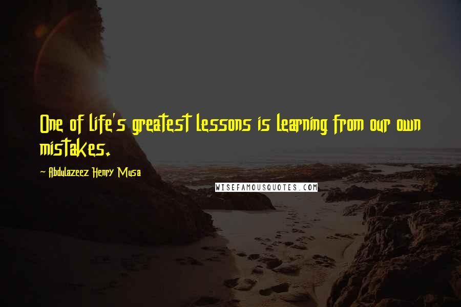 Abdulazeez Henry Musa quotes: One of life's greatest lessons is learning from our own mistakes.