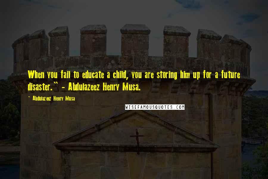 "Abdulazeez Henry Musa quotes: When you fail to educate a child, you are storing him up for a future disaster."" - Abdulazeez Henry Musa."
