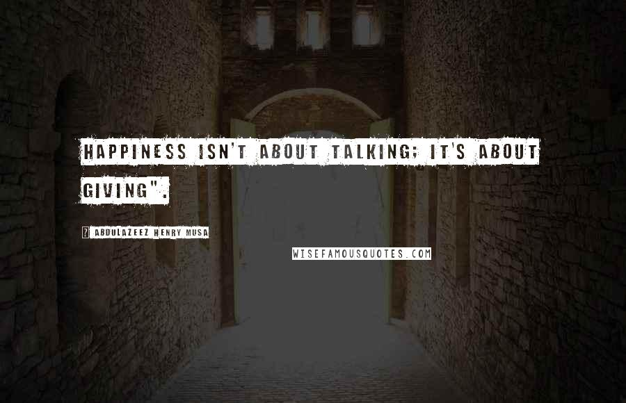 "Abdulazeez Henry Musa quotes: Happiness isn't about talking; it's about giving""."