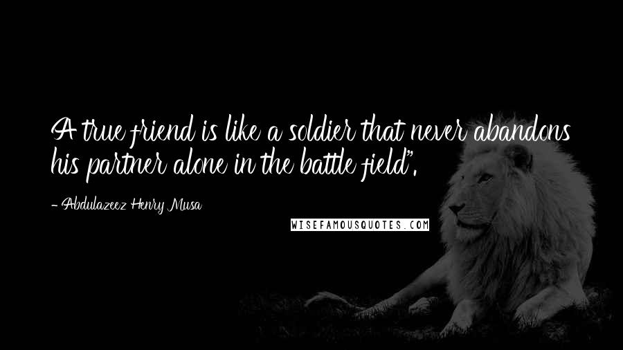 "Abdulazeez Henry Musa quotes: A true friend is like a soldier that never abandons his partner alone in the battle field""."