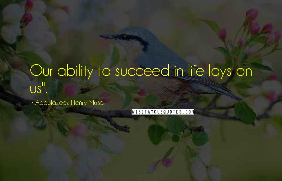 "Abdulazeez Henry Musa quotes: Our ability to succeed in life lays on us""."