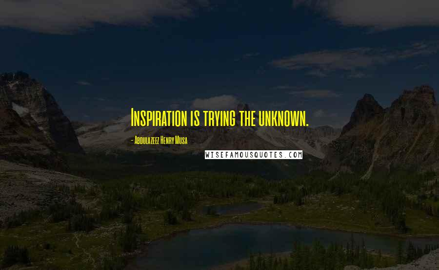 Abdulazeez Henry Musa quotes: Inspiration is trying the unknown.