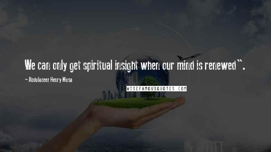 "Abdulazeez Henry Musa quotes: We can only get spiritual insight when our mind is renewed""."