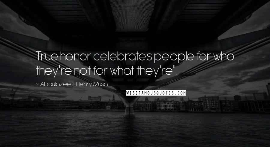 "Abdulazeez Henry Musa quotes: True honor celebrates people for who they're not for what they're""."