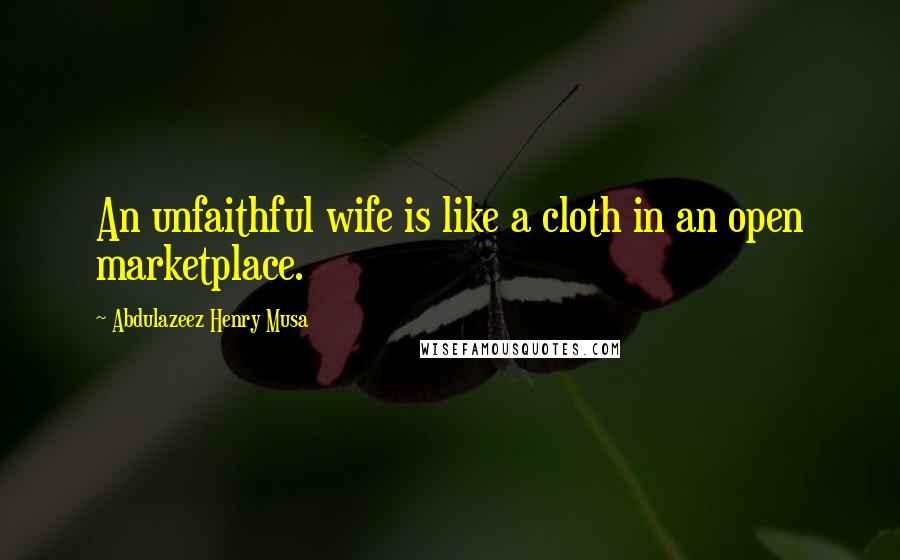 Abdulazeez Henry Musa quotes: An unfaithful wife is like a cloth in an open marketplace.