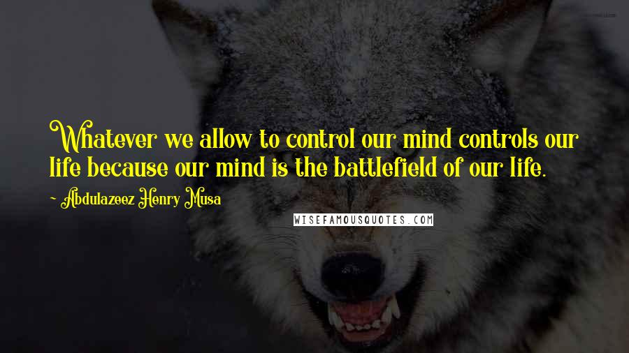 Abdulazeez Henry Musa quotes: Whatever we allow to control our mind controls our life because our mind is the battlefield of our life.