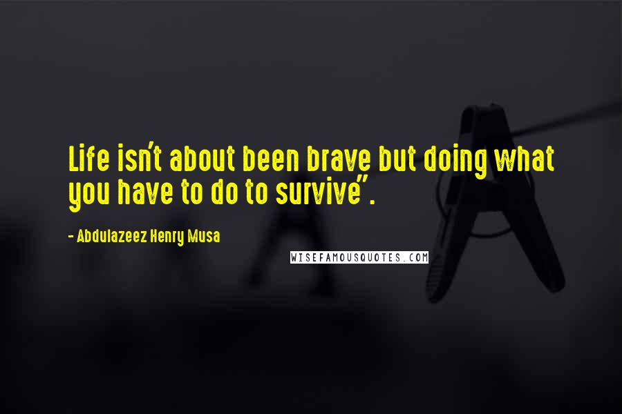"Abdulazeez Henry Musa quotes: Life isn't about been brave but doing what you have to do to survive""."