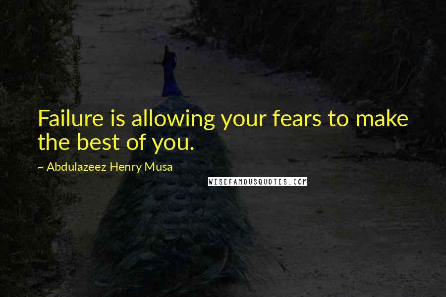 Abdulazeez Henry Musa quotes: Failure is allowing your fears to make the best of you.