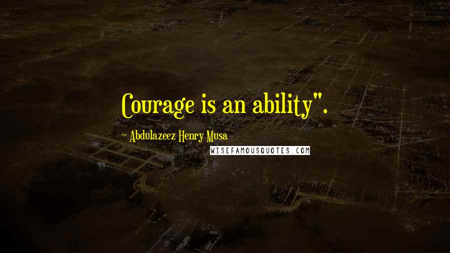 "Abdulazeez Henry Musa quotes: Courage is an ability""."