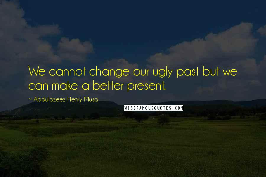 Abdulazeez Henry Musa quotes: We cannot change our ugly past but we can make a better present.