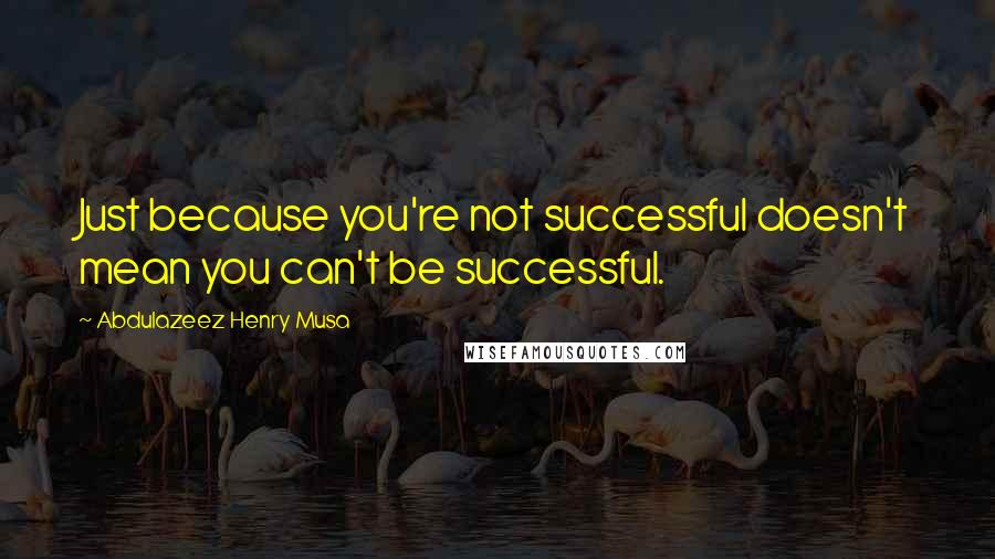 Abdulazeez Henry Musa quotes: Just because you're not successful doesn't mean you can't be successful.