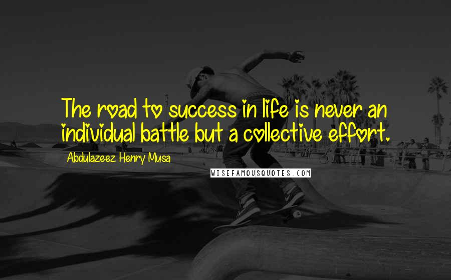 Abdulazeez Henry Musa quotes: The road to success in life is never an individual battle but a collective effort.