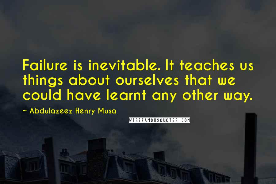 Abdulazeez Henry Musa quotes: Failure is inevitable. It teaches us things about ourselves that we could have learnt any other way.