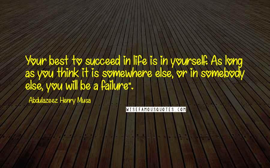 "Abdulazeez Henry Musa quotes: Your best to succeed in life is in yourself. As long as you think it is somewhere else, or in somebody else, you will be a failure""."