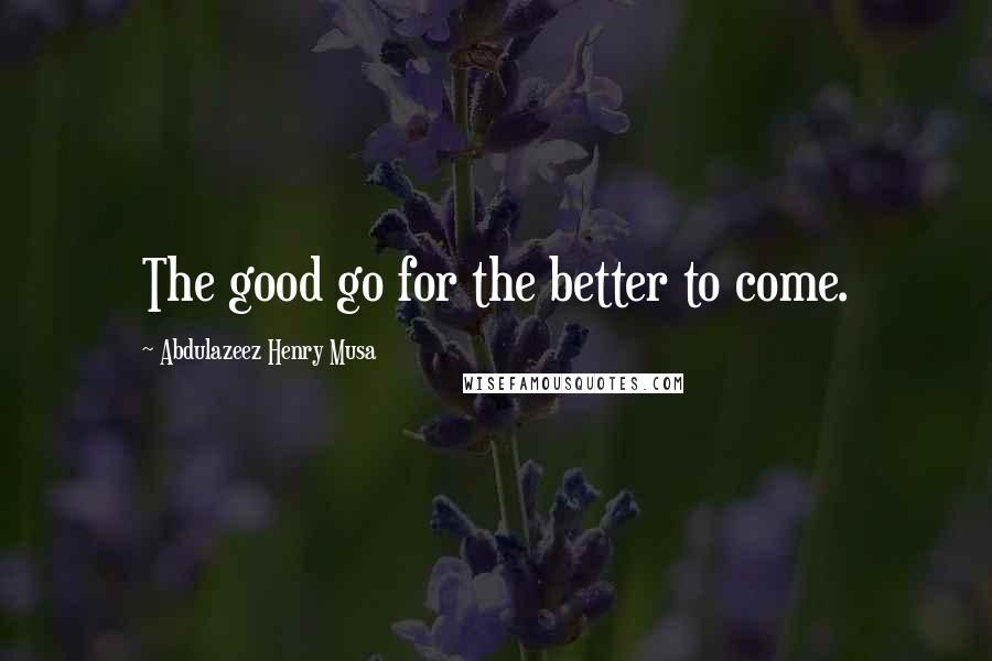 Abdulazeez Henry Musa quotes: The good go for the better to come.