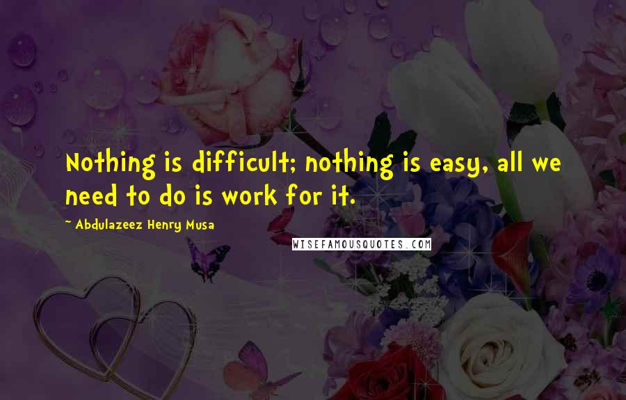 Abdulazeez Henry Musa quotes: Nothing is difficult; nothing is easy, all we need to do is work for it.
