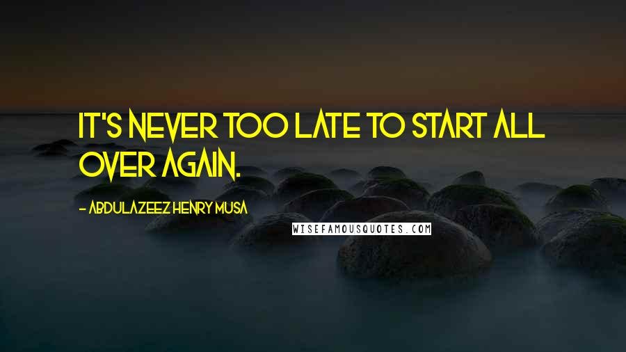 Abdulazeez Henry Musa quotes: It's never too late to start all over again.