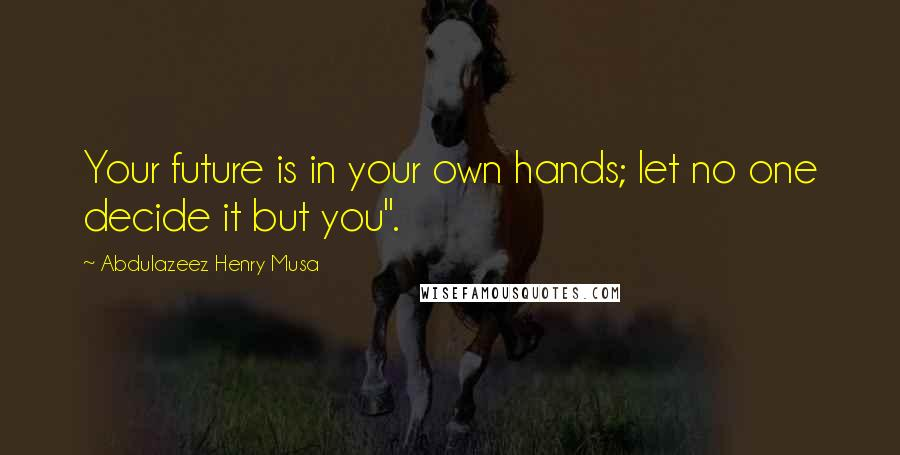 "Abdulazeez Henry Musa quotes: Your future is in your own hands; let no one decide it but you""."