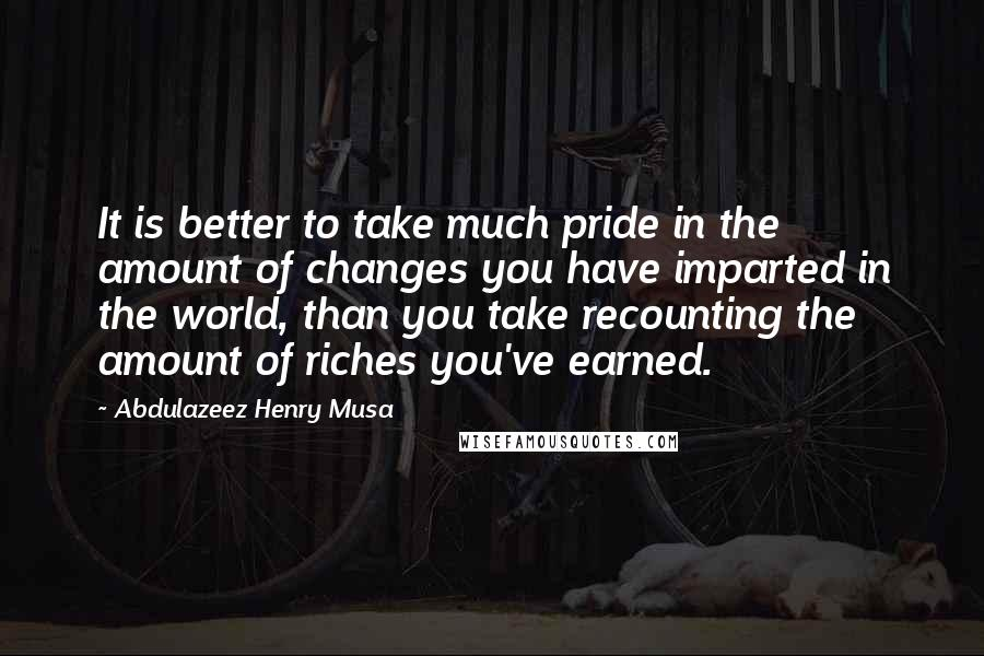 Abdulazeez Henry Musa quotes: It is better to take much pride in the amount of changes you have imparted in the world, than you take recounting the amount of riches you've earned.