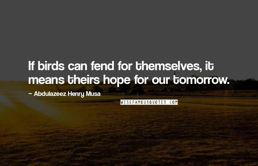 Abdulazeez Henry Musa quotes: If birds can fend for themselves, it means theirs hope for our tomorrow.