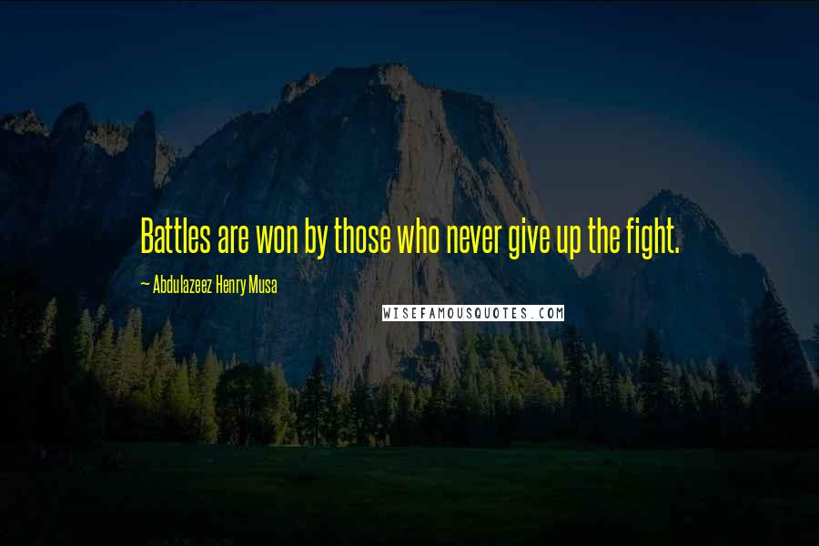 Abdulazeez Henry Musa quotes: Battles are won by those who never give up the fight.