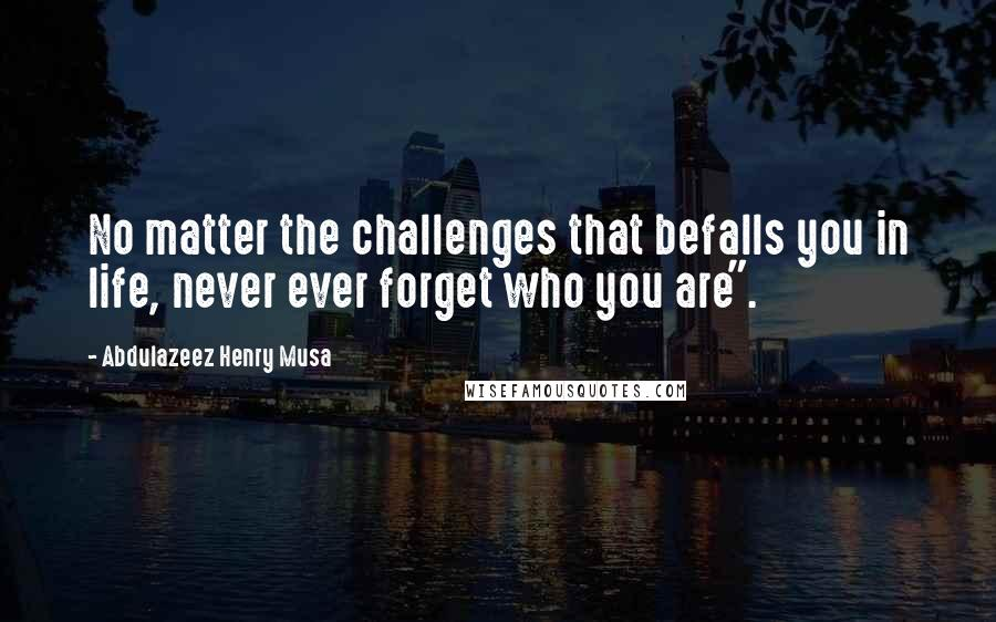 "Abdulazeez Henry Musa quotes: No matter the challenges that befalls you in life, never ever forget who you are""."