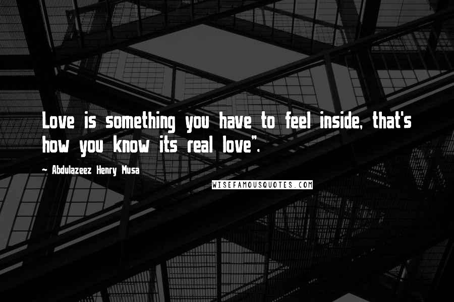 "Abdulazeez Henry Musa quotes: Love is something you have to feel inside, that's how you know its real love""."