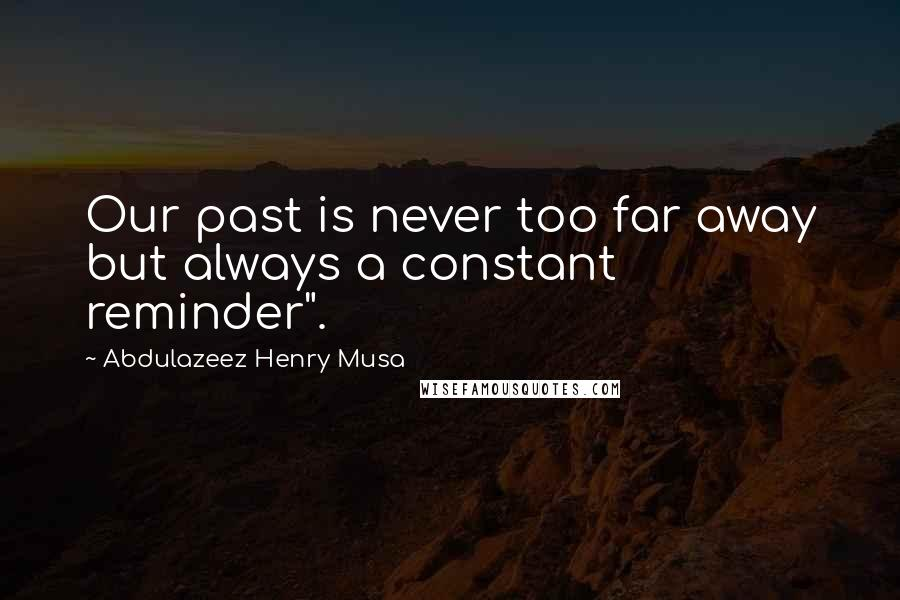 "Abdulazeez Henry Musa quotes: Our past is never too far away but always a constant reminder""."