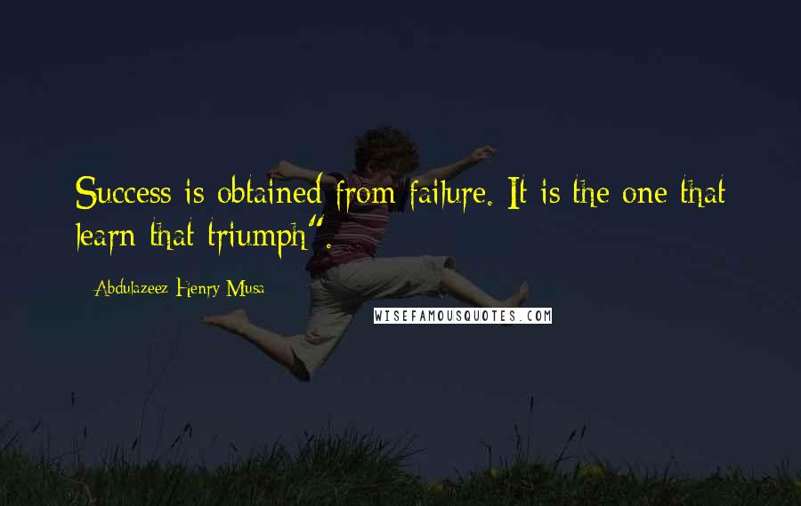 "Abdulazeez Henry Musa quotes: Success is obtained from failure. It is the one that learn that triumph""."