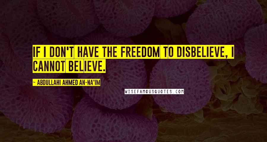 Abdullahi Ahmed An-Na'im quotes: If I don't have the freedom to disbelieve, I cannot believe.