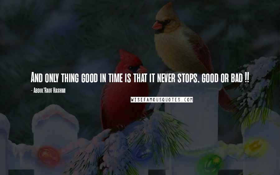 Abdul'Rauf Hashmi quotes: And only thing good in time is that it never stops, good or bad !!