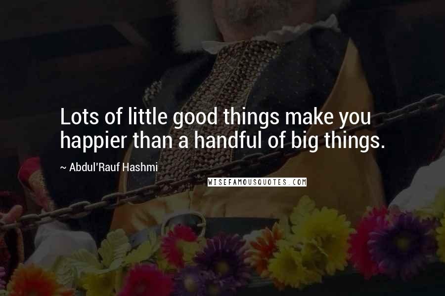 Abdul'Rauf Hashmi quotes: Lots of little good things make you happier than a handful of big things.