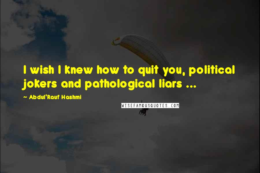 Abdul'Rauf Hashmi quotes: I wish I knew how to quit you, political jokers and pathological liars ...