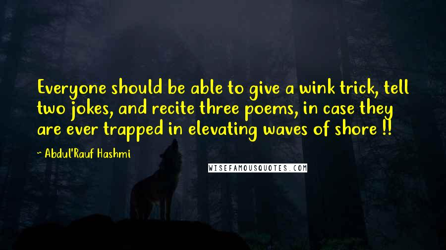 Abdul'Rauf Hashmi quotes: Everyone should be able to give a wink trick, tell two jokes, and recite three poems, in case they are ever trapped in elevating waves of shore !!