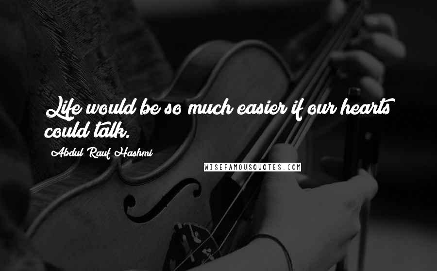 Abdul'Rauf Hashmi quotes: Life would be so much easier if our hearts could talk.