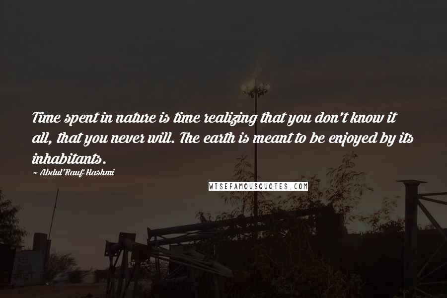 Abdul'Rauf Hashmi quotes: Time spent in nature is time realizing that you don't know it all, that you never will. The earth is meant to be enjoyed by its inhabitants.