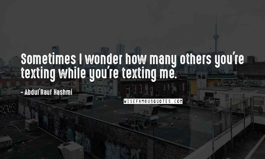 Abdul'Rauf Hashmi quotes: Sometimes I wonder how many others you're texting while you're texting me.