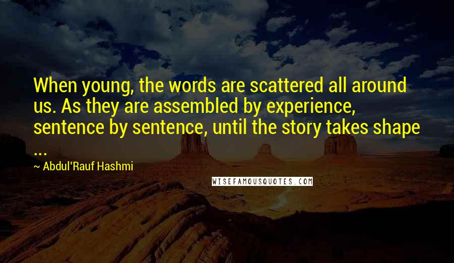Abdul'Rauf Hashmi quotes: When young, the words are scattered all around us. As they are assembled by experience, sentence by sentence, until the story takes shape ...