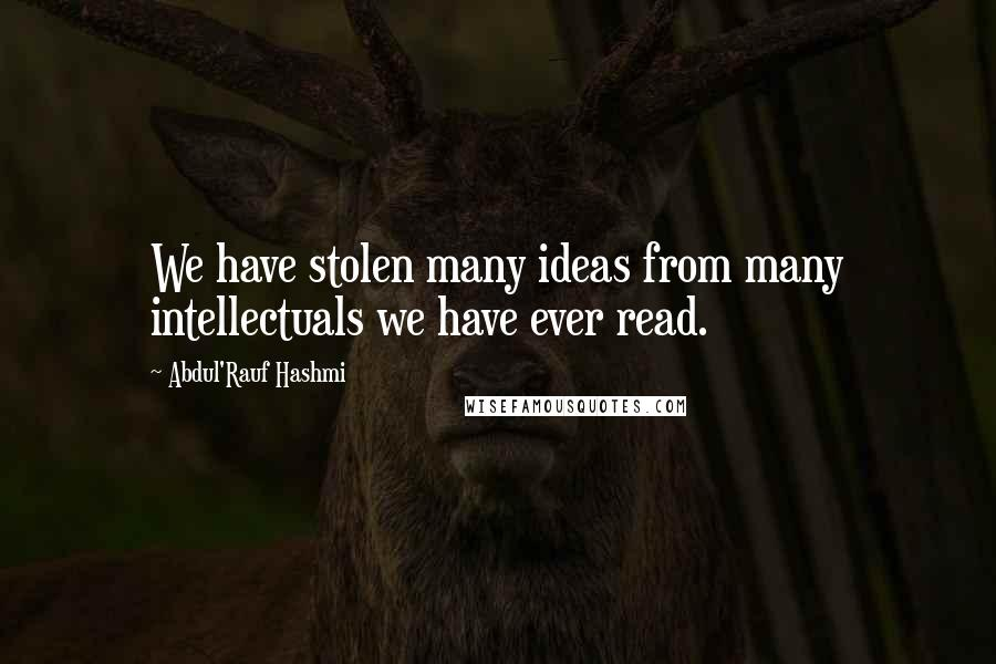 Abdul'Rauf Hashmi quotes: We have stolen many ideas from many intellectuals we have ever read.