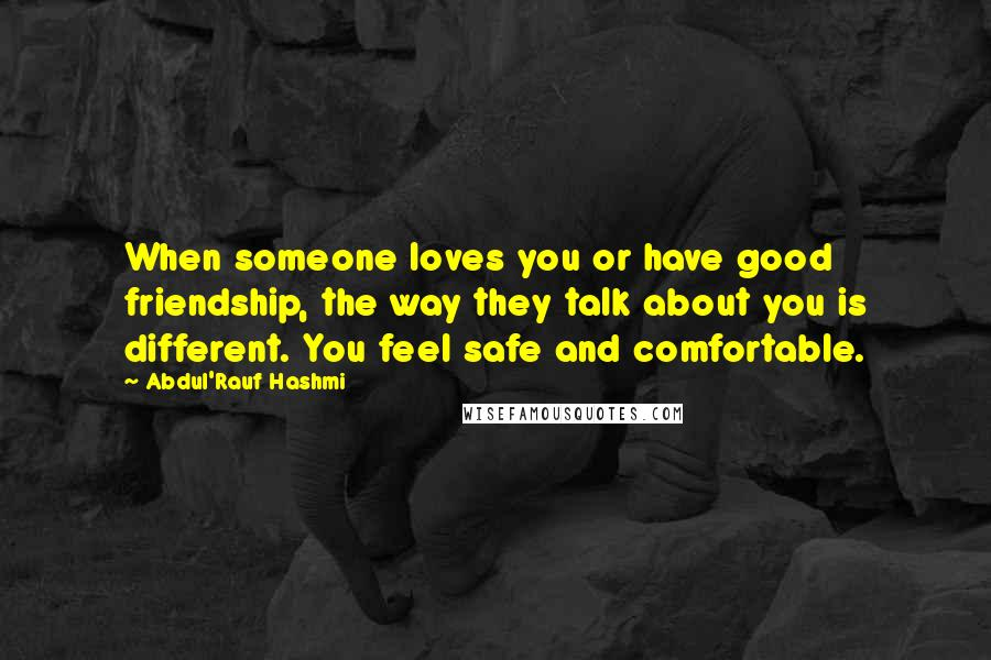 Abdul'Rauf Hashmi quotes: When someone loves you or have good friendship, the way they talk about you is different. You feel safe and comfortable.