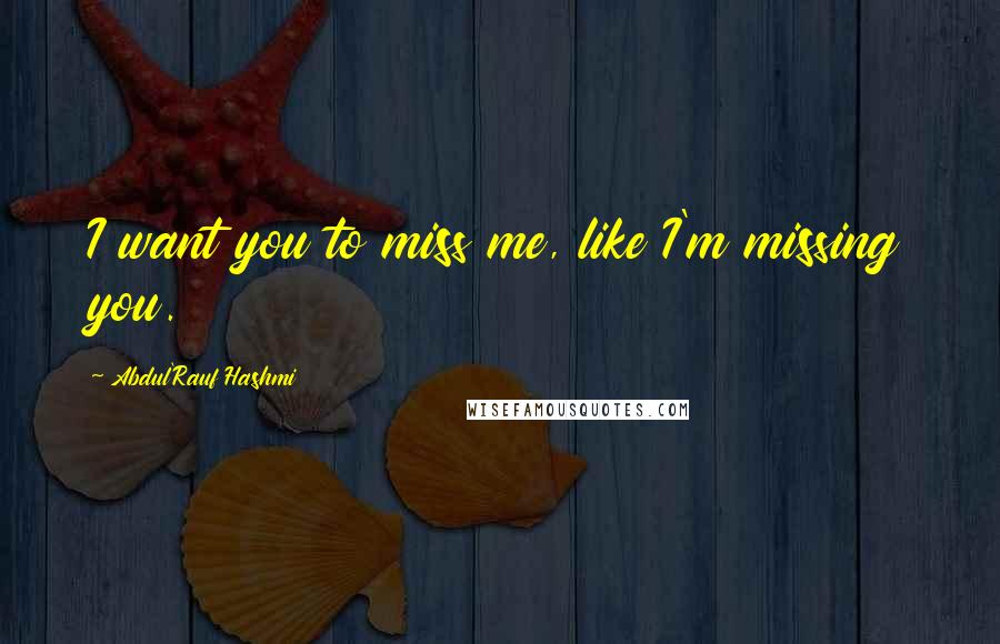 Abdul'Rauf Hashmi quotes: I want you to miss me, like I'm missing you.